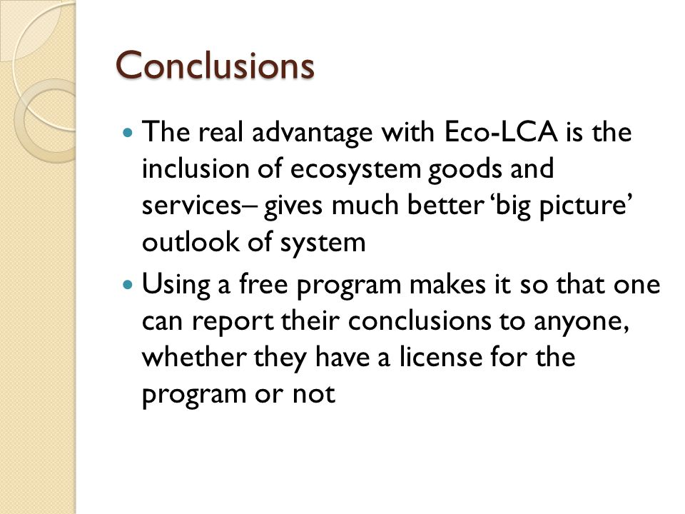 Conclusions The real advantage with Eco-LCA is the inclusion of ecosystem goods and services– gives much better 'big picture' outlook of system Using a free program makes it so that one can report their conclusions to anyone, whether they have a license for the program or not