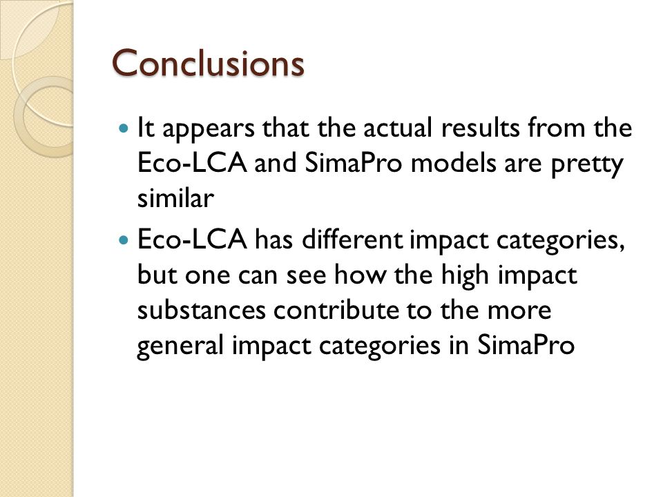 Conclusions It appears that the actual results from the Eco-LCA and SimaPro models are pretty similar Eco-LCA has different impact categories, but one can see how the high impact substances contribute to the more general impact categories in SimaPro