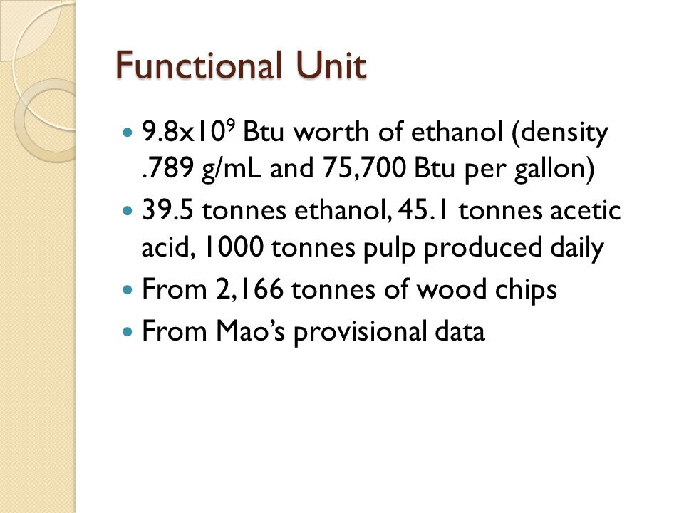 Functional Unit 9.8x10 9 Btu worth of ethanol (density.789 g/mL and 75,700 Btu per gallon) 39.5 tonnes ethanol, 45.1 tonnes acetic acid, 1000 tonnes pulp produced daily From 2,166 tonnes of wood chips From Mao's provisional data