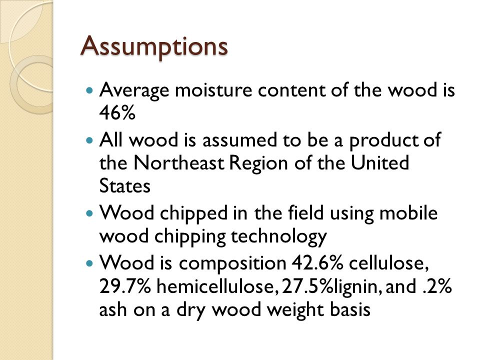 Assumptions Average moisture content of the wood is 46% All wood is assumed to be a product of the Northeast Region of the United States Wood chipped in the field using mobile wood chipping technology Wood is composition 42.6% cellulose, 29.7% hemicellulose, 27.5%lignin, and.2% ash on a dry wood weight basis