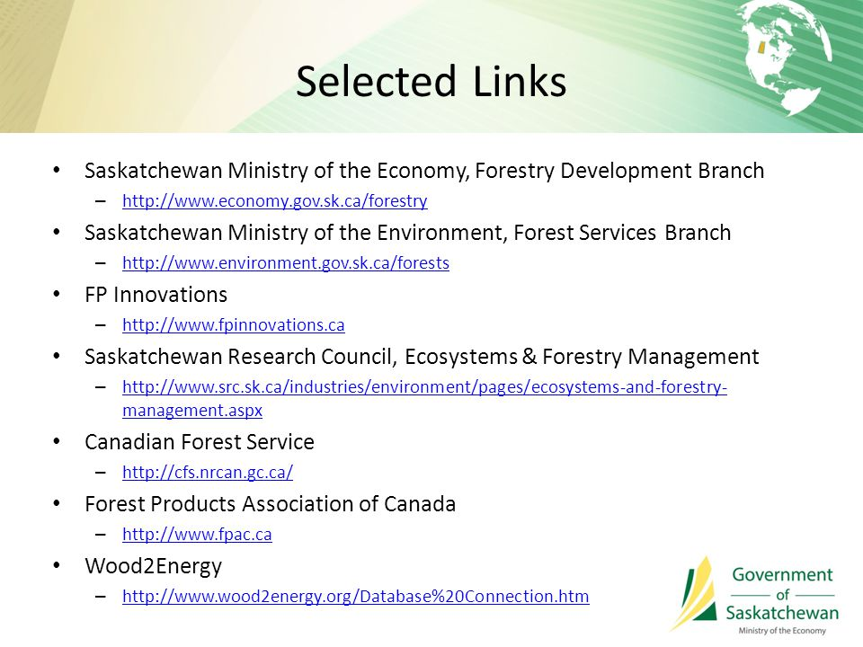 Selected Links Saskatchewan Ministry of the Economy, Forestry Development Branch – http://www.economy.gov.sk.ca/forestry http://www.economy.gov.sk.ca/forestry Saskatchewan Ministry of the Environment, Forest Services Branch – http://www.environment.gov.sk.ca/forests http://www.environment.gov.sk.ca/forests FP Innovations – http://www.fpinnovations.ca http://www.fpinnovations.ca Saskatchewan Research Council, Ecosystems & Forestry Management – http://www.src.sk.ca/industries/environment/pages/ecosystems-and-forestry- management.aspx http://www.src.sk.ca/industries/environment/pages/ecosystems-and-forestry- management.aspx Canadian Forest Service – http://cfs.nrcan.gc.ca/ http://cfs.nrcan.gc.ca/ Forest Products Association of Canada – http://www.fpac.ca http://www.fpac.ca Wood2Energy – http://www.wood2energy.org/Database%20Connection.htm http://www.wood2energy.org/Database%20Connection.htm