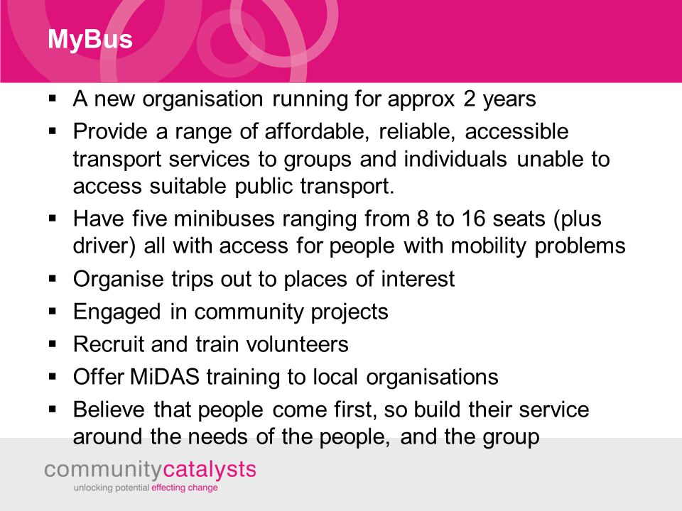 MyBus  A new organisation running for approx 2 years  Provide a range of affordable, reliable, accessible transport services to groups and individuals unable to access suitable public transport.