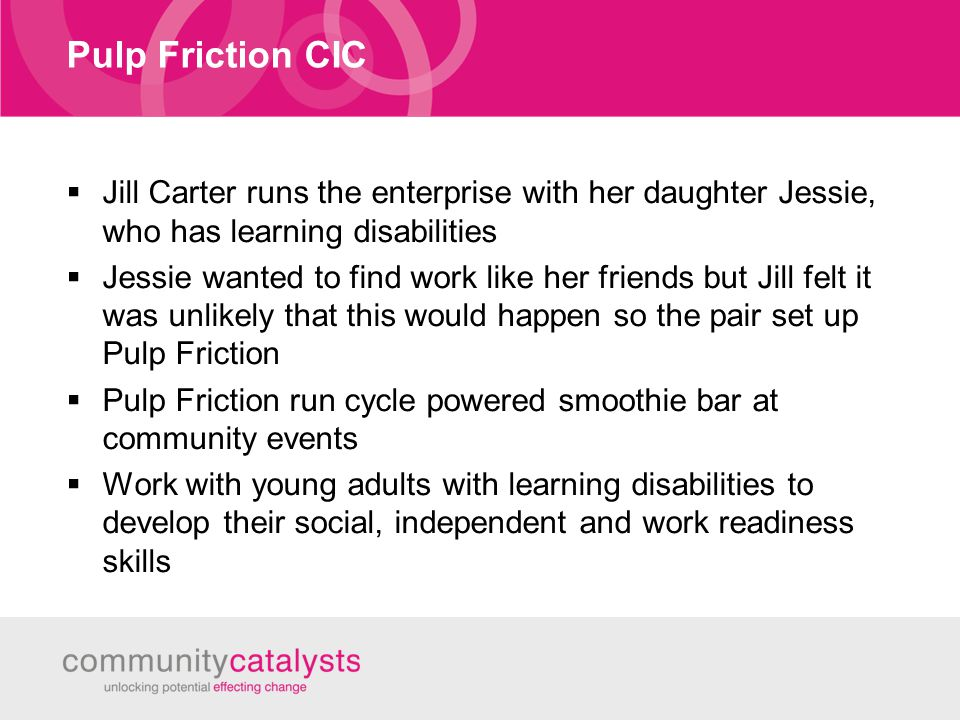 Pulp Friction CIC  Jill Carter runs the enterprise with her daughter Jessie, who has learning disabilities  Jessie wanted to find work like her friends but Jill felt it was unlikely that this would happen so the pair set up Pulp Friction  Pulp Friction run cycle powered smoothie bar at community events  Work with young adults with learning disabilities to develop their social, independent and work readiness skills