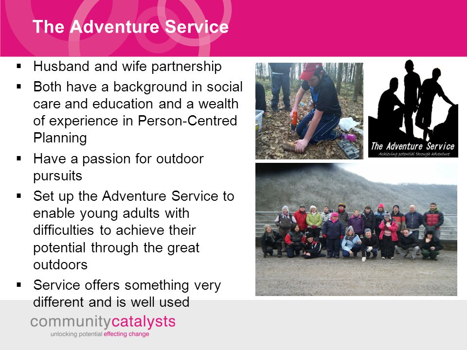 The Adventure Service  Husband and wife partnership  Both have a background in social care and education and a wealth of experience in Person-Centred Planning  Have a passion for outdoor pursuits  Set up the Adventure Service to enable young adults with difficulties to achieve their potential through the great outdoors  Service offers something very different and is well used