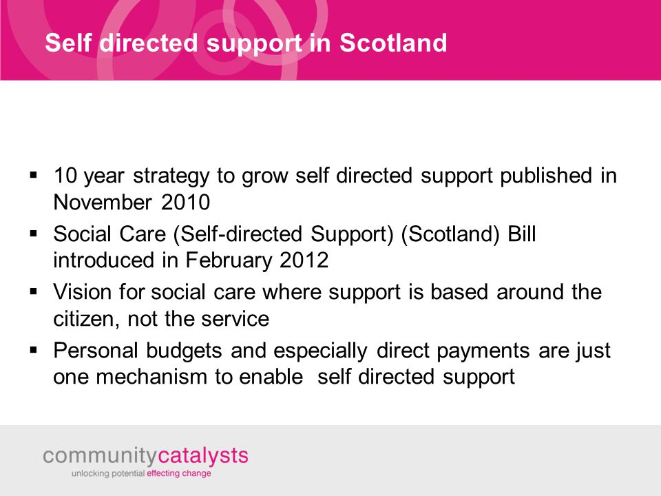 Self directed support in Scotland  10 year strategy to grow self directed support published in November 2010  Social Care (Self-directed Support) (Scotland) Bill introduced in February 2012  Vision for social care where support is based around the citizen, not the service  Personal budgets and especially direct payments are just one mechanism to enable self directed support