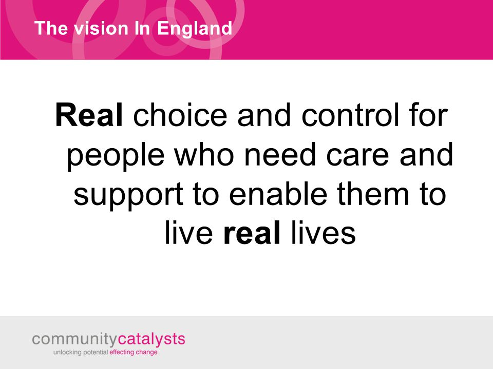 The vision In England Real choice and control for people who need care and support to enable them to live real lives