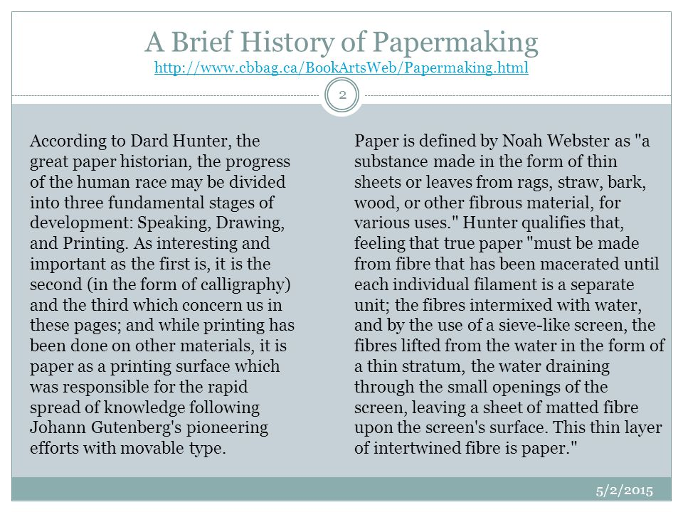 The date usually given for the actual invention of paper is 105 AD, but experiments in papermaking from disintegrated fibre probably extended over a long period before the process was brought to any degree of perfection and publicly announced.