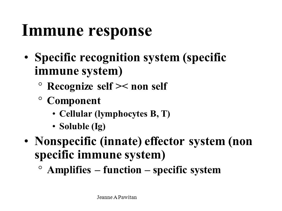 Jeanne A Pawitan Immune response Specific recognition system (specific immune system) °Recognize self >< non self °Component Cellular (lymphocytes B, T) Soluble (Ig) Nonspecific (innate) effector system (non specific immune system) °Amplifies – function – specific system
