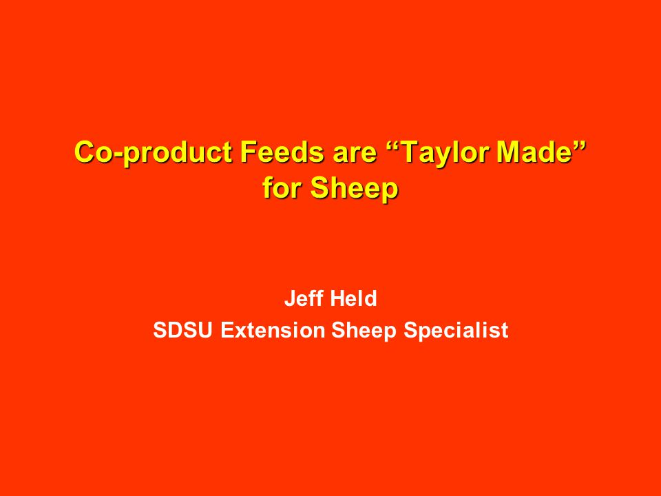 Co-product Feeds are Taylor Made for Sheep Jeff Held SDSU Extension Sheep Specialist