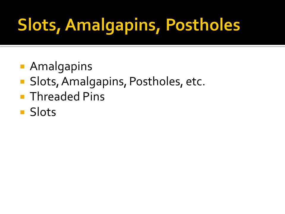  Amalgapins  Slots, Amalgapins, Postholes, etc.  Threaded Pins  Slots