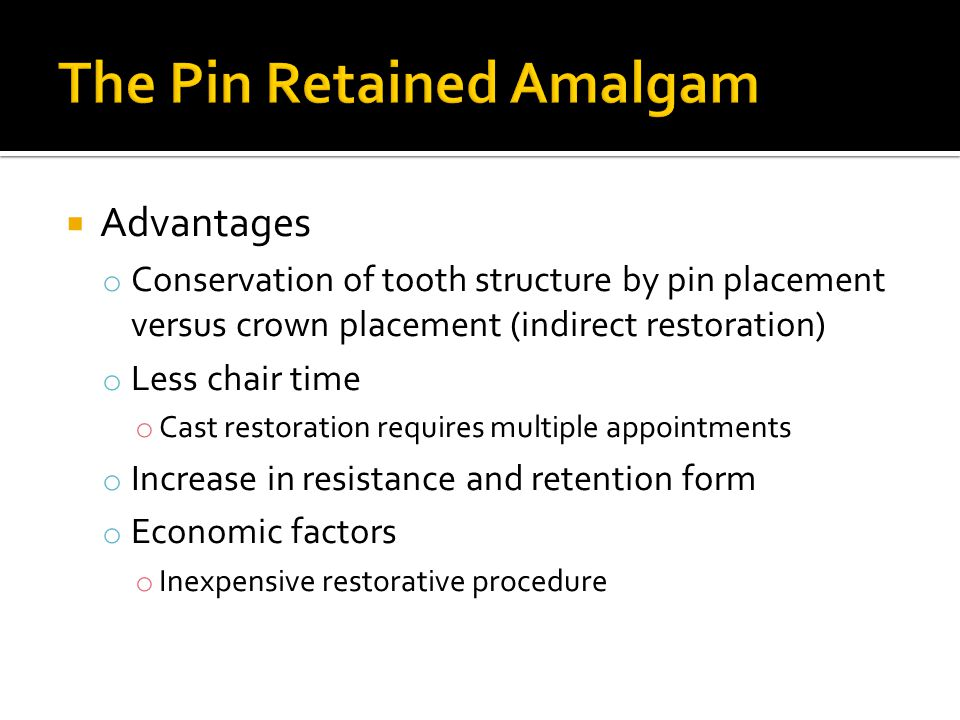  Advantages o Conservation of tooth structure by pin placement versus crown placement (indirect restoration) o Less chair time o Cast restoration req