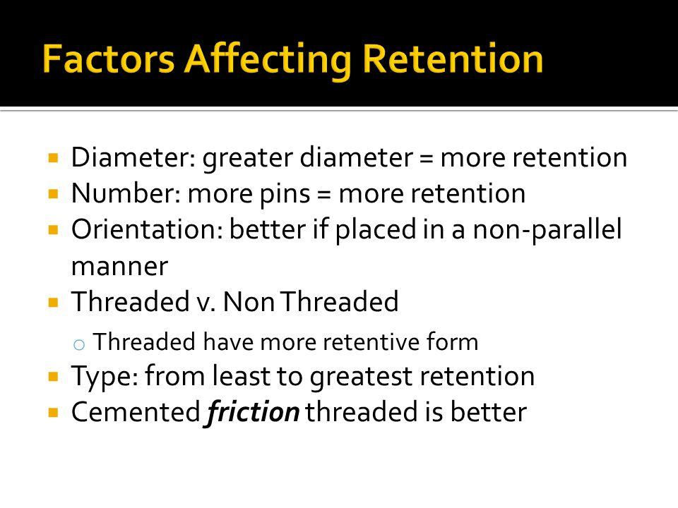  Diameter: greater diameter = more retention  Number: more pins = more retention  Orientation: better if placed in a non-parallel manner  Threaded
