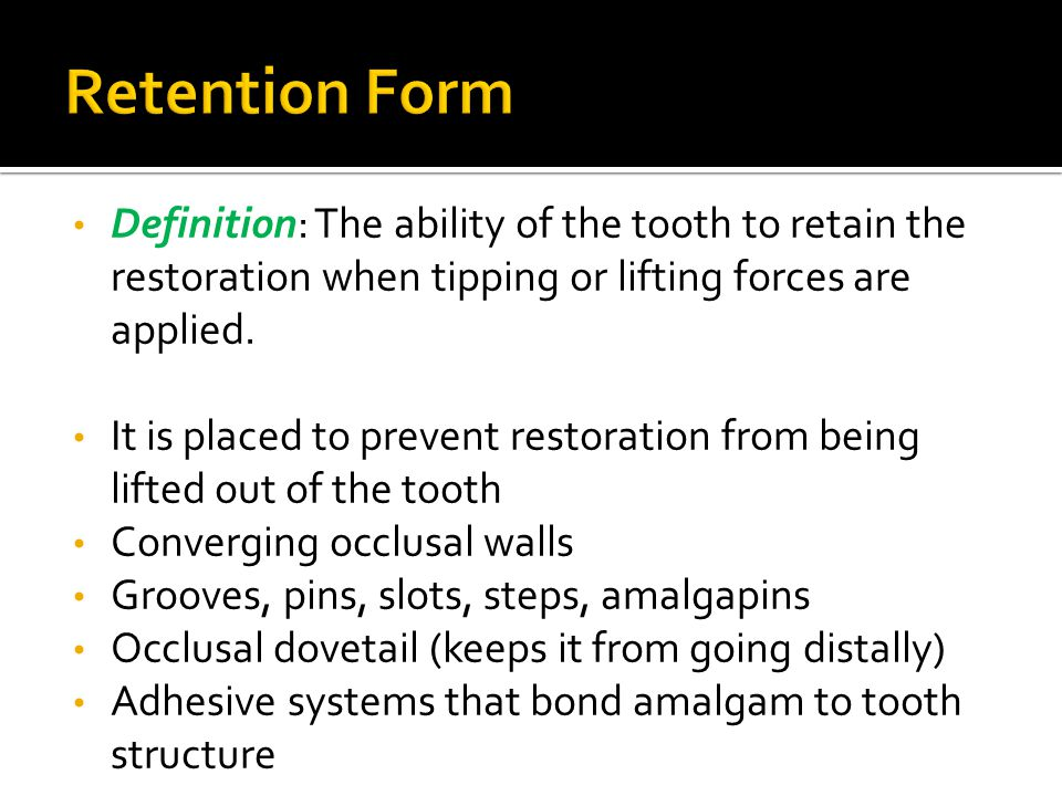 Definition: The ability of the tooth to retain the restoration when tipping or lifting forces are applied. It is placed to prevent restoration from be