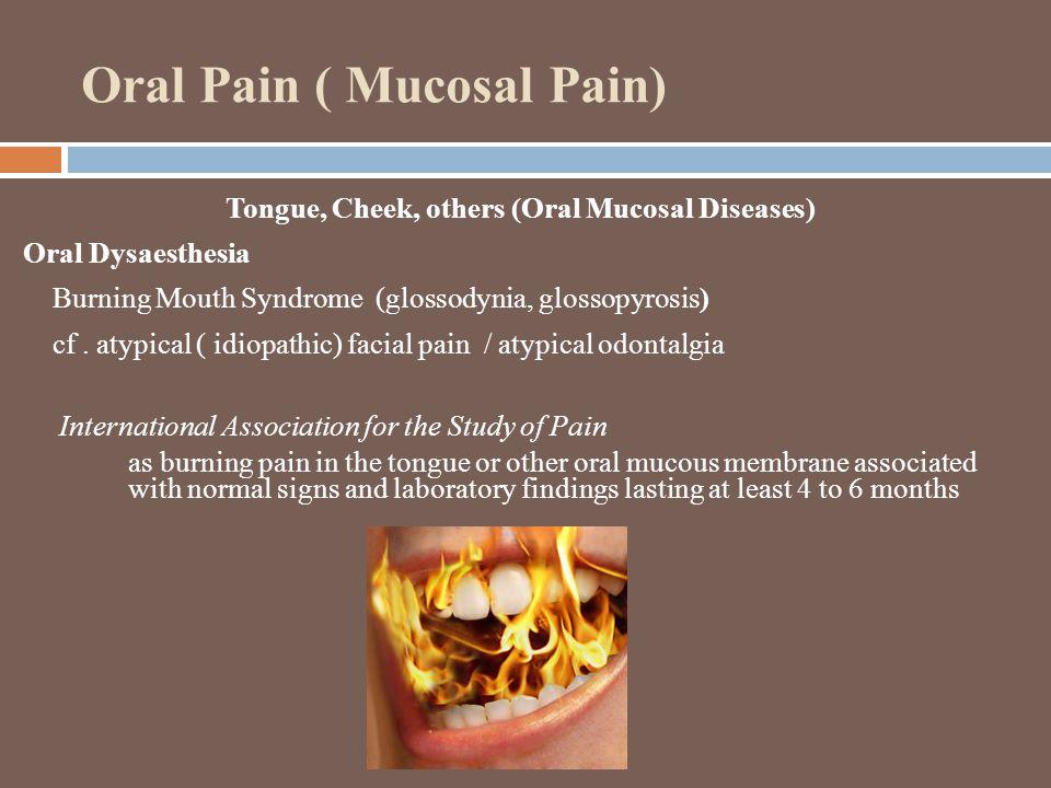 Oral Pain ( Mucosal Pain) Tongue, Cheek, others (Oral Mucosal Diseases) Oral Dysaesthesia Burning Mouth Syndrome (glossodynia, glossopyrosis) cf.