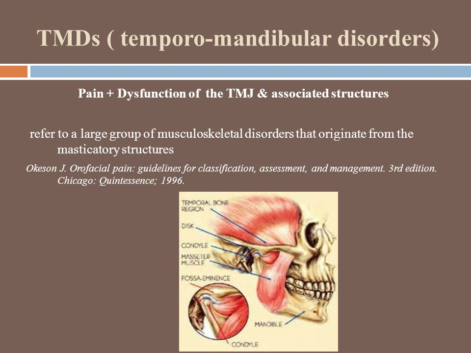 TMDs ( temporo-mandibular disorders) Pain + Dysfunction of the TMJ & associated structures refer to a large group of musculoskeletal disorders that originate from the masticatory structures Okeson J.
