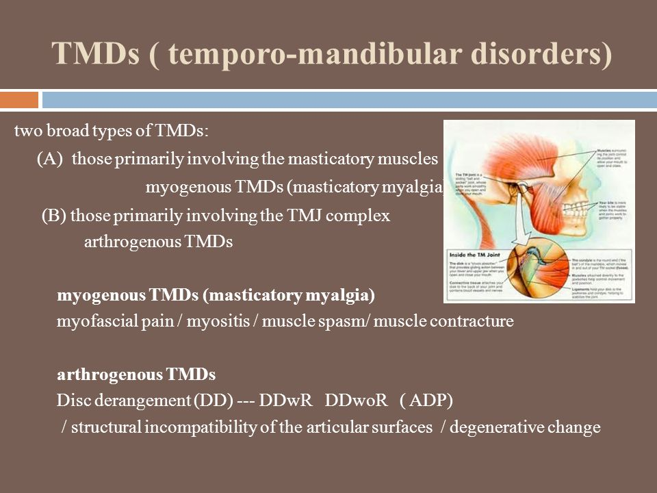 TMDs ( temporo-mandibular disorders) two broad types of TMDs: (A) those primarily involving the masticatory muscles myogenous TMDs (masticatory myalgia) (B) those primarily involving the TMJ complex arthrogenous TMDs myogenous TMDs (masticatory myalgia) myofascial pain / myositis / muscle spasm/ muscle contracture arthrogenous TMDs Disc derangement (DD) --- DDwR DDwoR ( ADP) / structural incompatibility of the articular surfaces / degenerative change