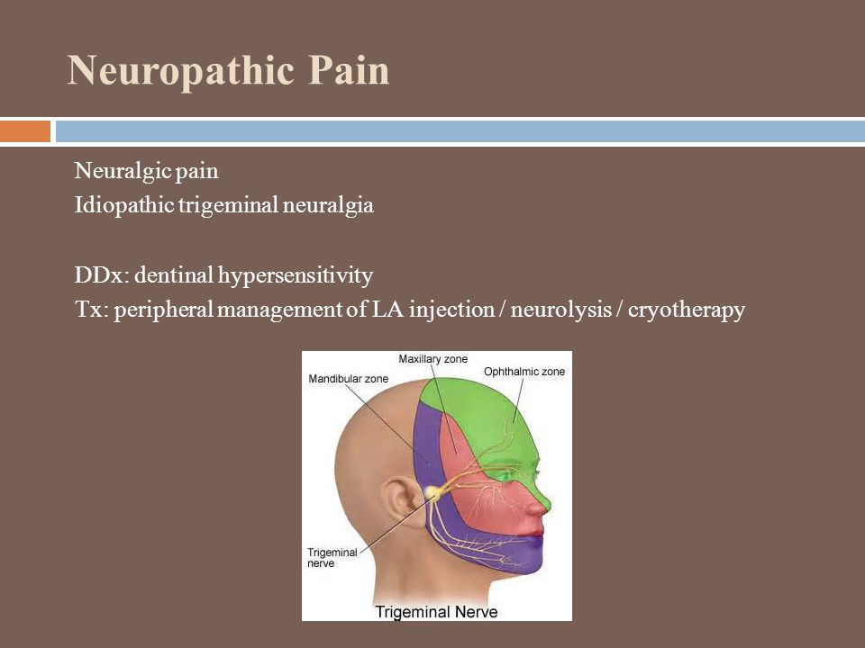 Neuropathic Pain Neuralgic pain Idiopathic trigeminal neuralgia DDx: dentinal hypersensitivity Tx: peripheral management of LA injection / neurolysis / cryotherapy