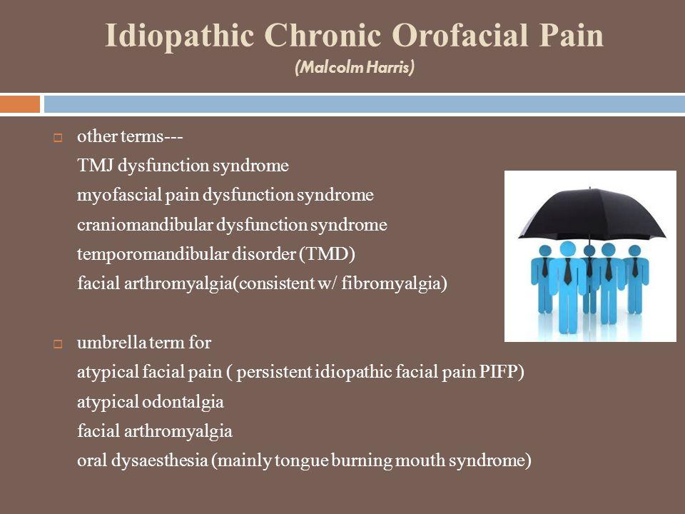 Idiopathic Chronic Orofacial Pain (Malcolm Harris)  other terms--- TMJ dysfunction syndrome myofascial pain dysfunction syndrome craniomandibular dysfunction syndrome temporomandibular disorder (TMD) facial arthromyalgia(consistent w/ fibromyalgia)  umbrella term for atypical facial pain ( persistent idiopathic facial pain PIFP) atypical odontalgia facial arthromyalgia oral dysaesthesia (mainly tongue burning mouth syndrome)