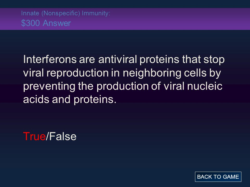 Innate (Nonspecific) Immunity: $300 Answer Interferons are antiviral proteins that stop viral reproduction in neighboring cells by preventing the production of viral nucleic acids and proteins.