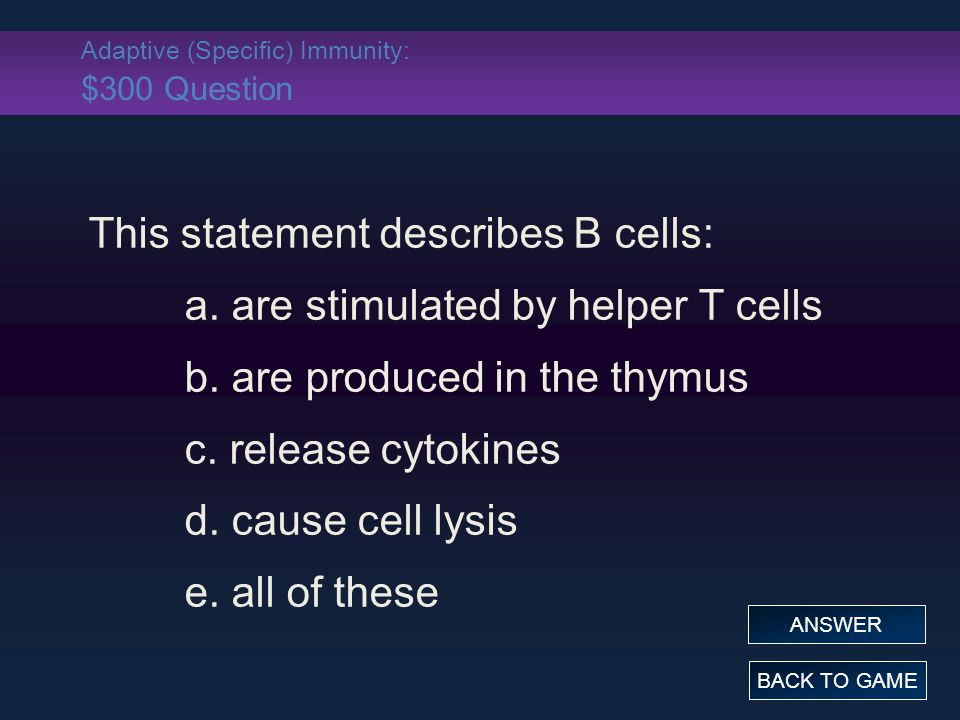 Adaptive (Specific) Immunity: $300 Question This statement describes B cells: a.