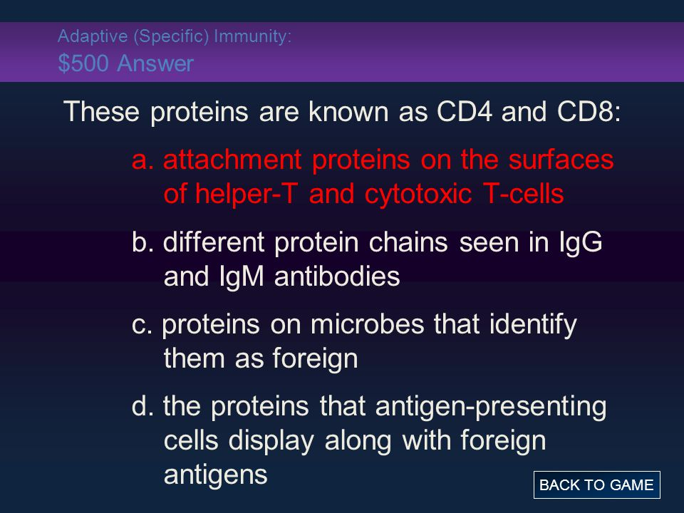 Adaptive (Specific) Immunity: $500 Answer These proteins are known as CD4 and CD8: a.