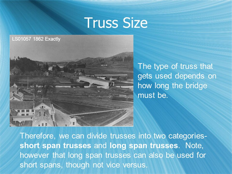 Truss Size Therefore, we can divide trusses into two categories- short span trusses and long span trusses. Note, however that long span trusses can al