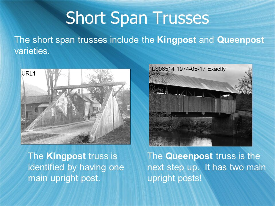 Short Span Trusses URL1 LS06514 1974-05-17 Exactly The Kingpost truss is identified by having one main upright post. The Queenpost truss is the next s