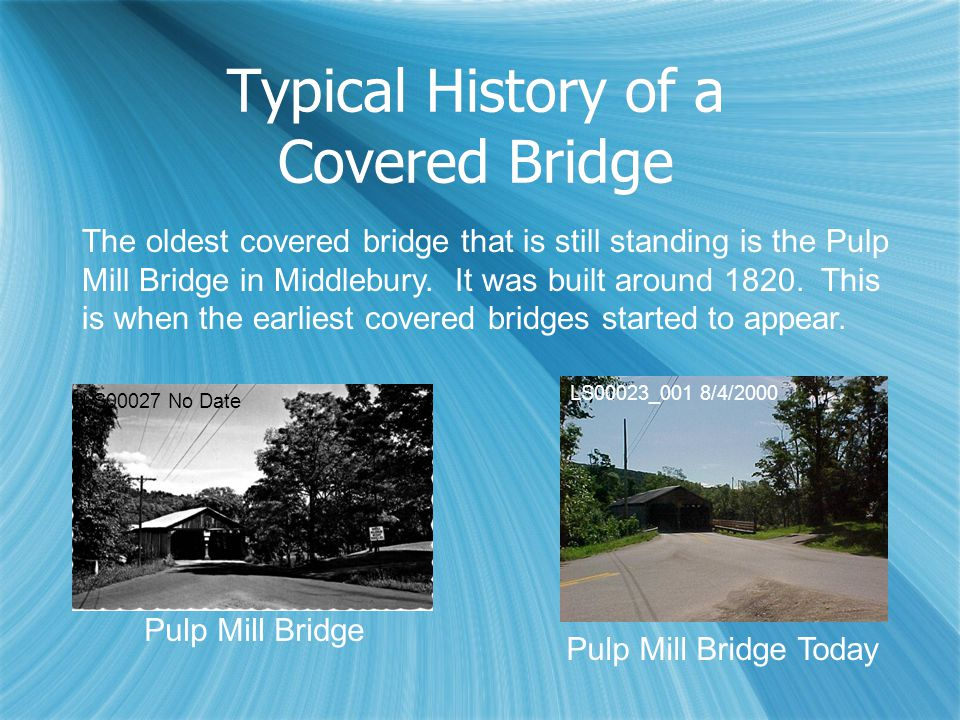 Typical History of a Covered Bridge The oldest covered bridge that is still standing is the Pulp Mill Bridge in Middlebury. It was built around 1820.