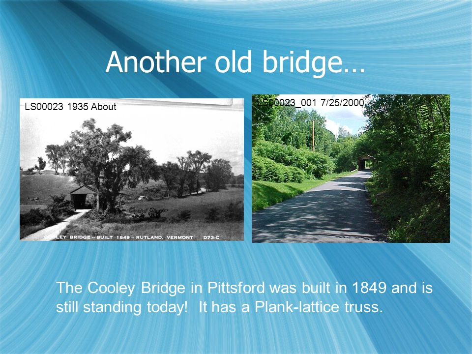 Another old bridge… The Cooley Bridge in Pittsford was built in 1849 and is still standing today! It has a Plank-lattice truss. LS00023 1935 About LS0