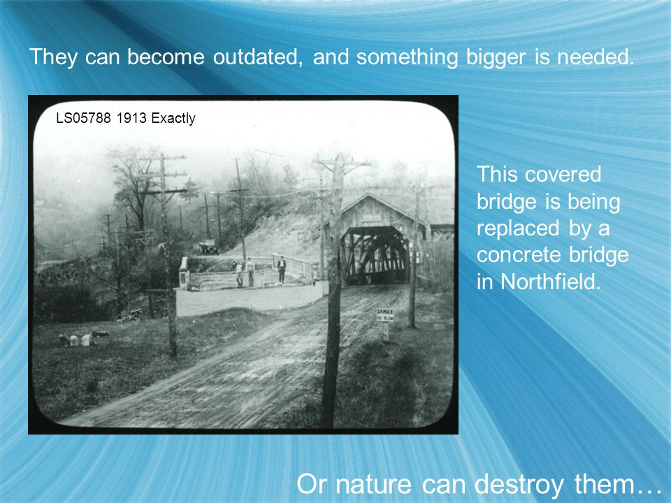 They can become outdated, and something bigger is needed. Or nature can destroy them… This covered bridge is being replaced by a concrete bridge in No