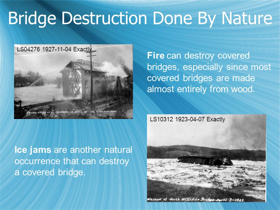 Bridge Destruction Done By Nature Fire can destroy covered bridges, especially since most covered bridges are made almost entirely from wood. Ice jams