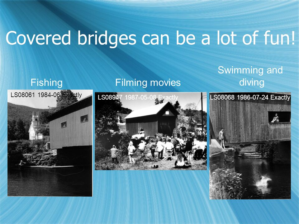 Covered bridges can be a lot of fun! FishingFilming movies Swimming and diving LS08061 1984-06 Exactly LS08947 1987-05-08 ExactlyLS08068 1986-07-24 Ex