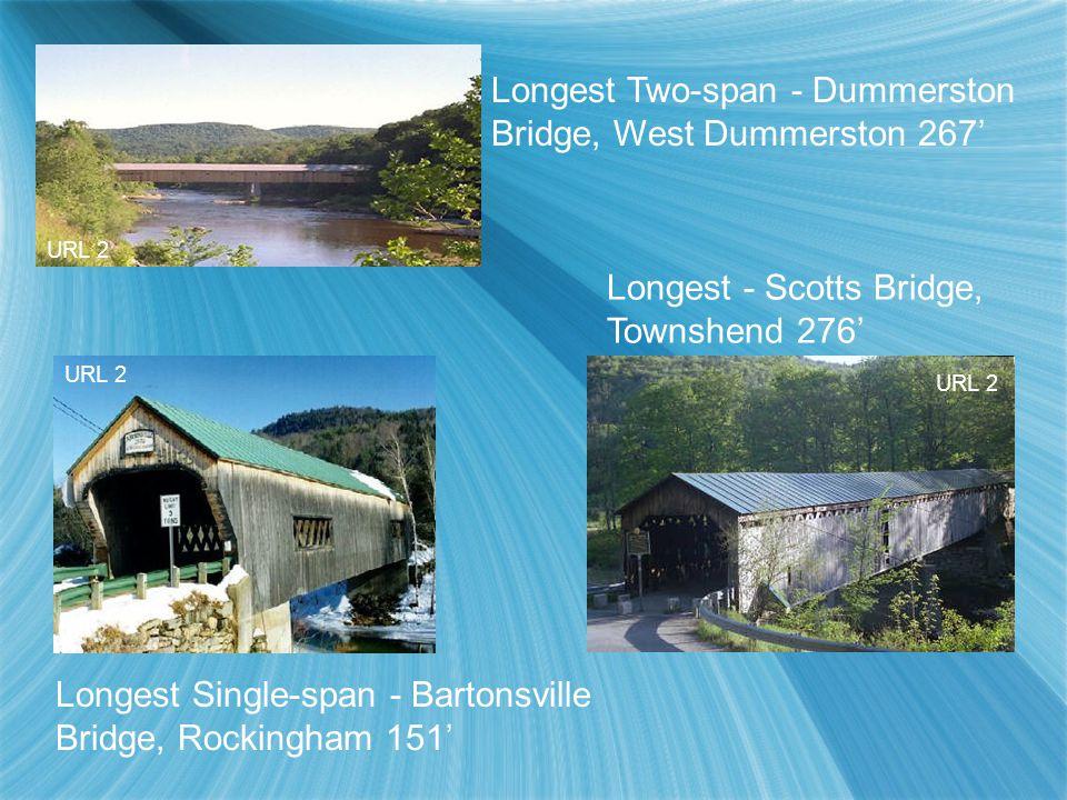 Longest Two-span - Dummerston Bridge, West Dummerston 267' Longest - Scotts Bridge, Townshend 276' Longest Single-span - Bartonsville Bridge, Rockingh