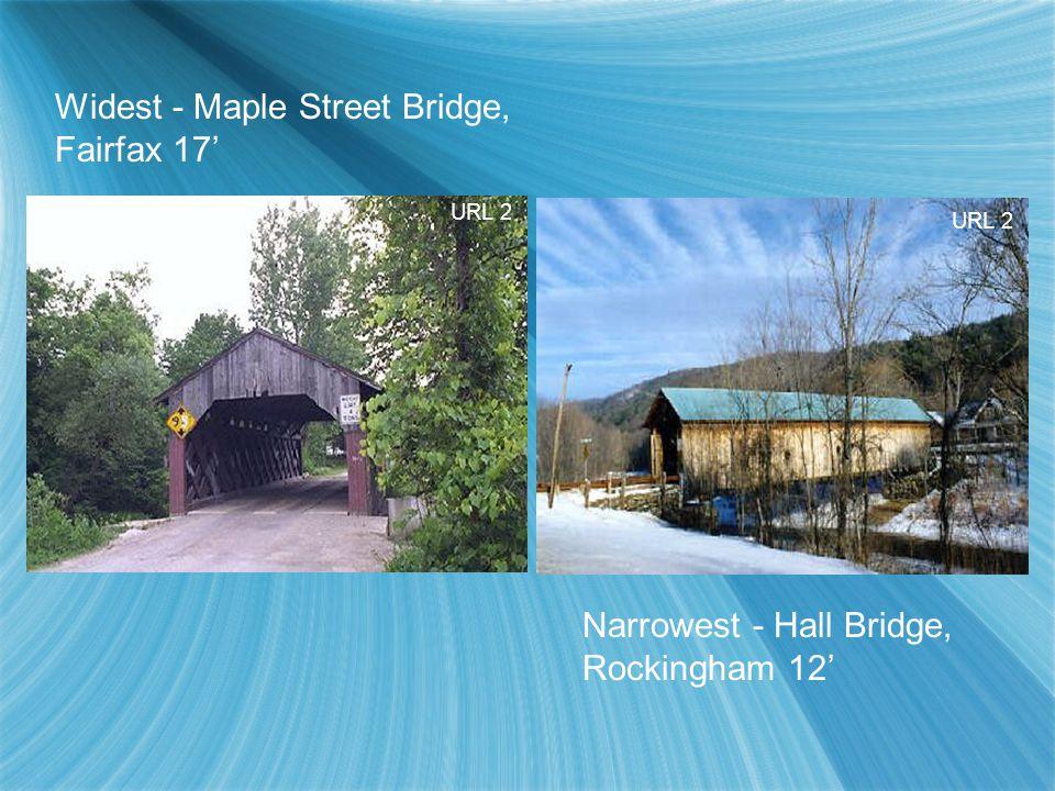 Narrowest - Hall Bridge, Rockingham 12' Widest - Maple Street Bridge, Fairfax 17' URL 2