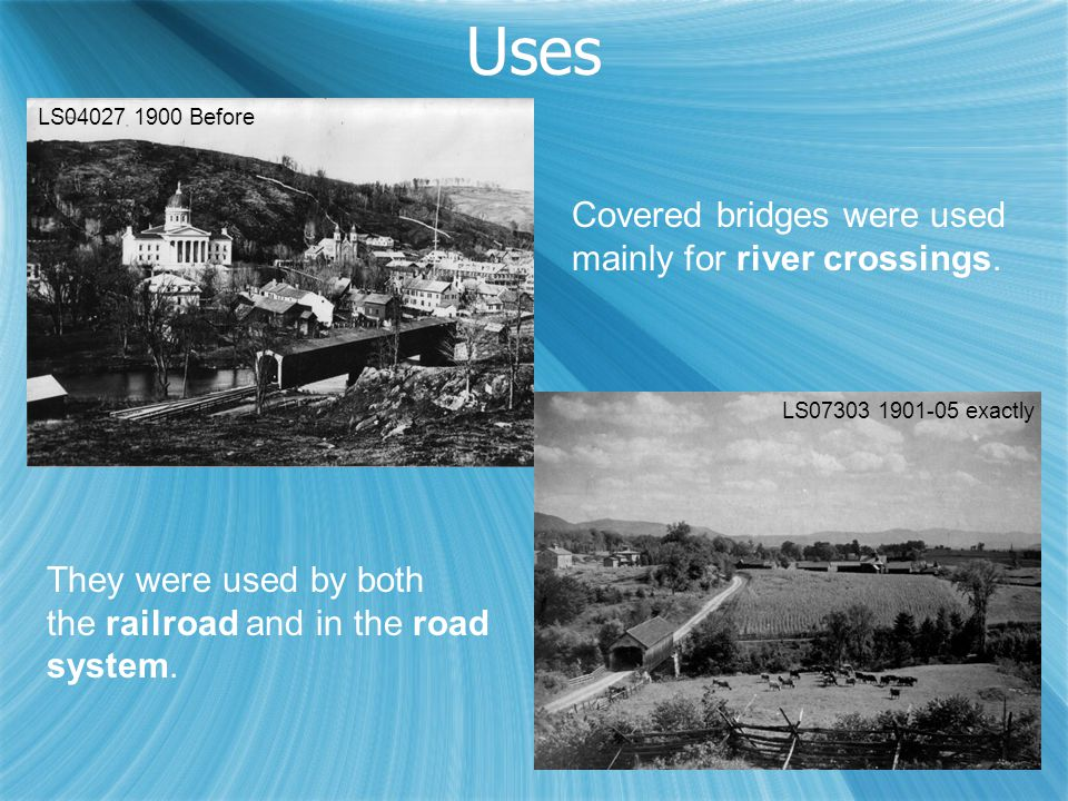 Uses One-Lane Railroad LS04027 1900 Before LS07303 1901-05 exactly Covered bridges were used mainly for river crossings. They were used by both the ra