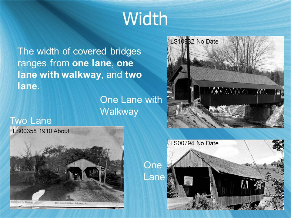 Width LS00358 1910 About LS10932 No Date The width of covered bridges ranges from one lane, one lane with walkway, and two lane. Two Lane One Lane wit