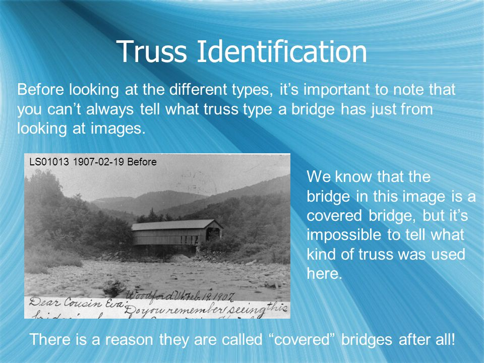 Truss Identification Before looking at the different types, it's important to note that you can't always tell what truss type a bridge has just from l