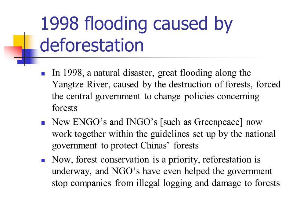1998 flooding caused by deforestation In 1998, a natural disaster, great flooding along the Yangtze River, caused by the destruction of forests, forced the central government to change policies concerning forests New ENGO's and INGO's [such as Greenpeace] now work together within the guidelines set up by the national government to protect Chinas' forests Now, forest conservation is a priority, reforestation is underway, and NGO's have even helped the government stop companies from illegal logging and damage to forests