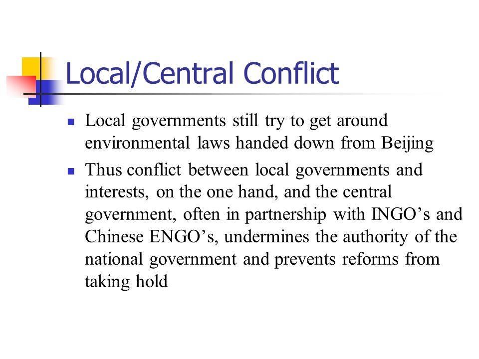 Local/Central Conflict Local governments still try to get around environmental laws handed down from Beijing Thus conflict between local governments and interests, on the one hand, and the central government, often in partnership with INGO's and Chinese ENGO's, undermines the authority of the national government and prevents reforms from taking hold