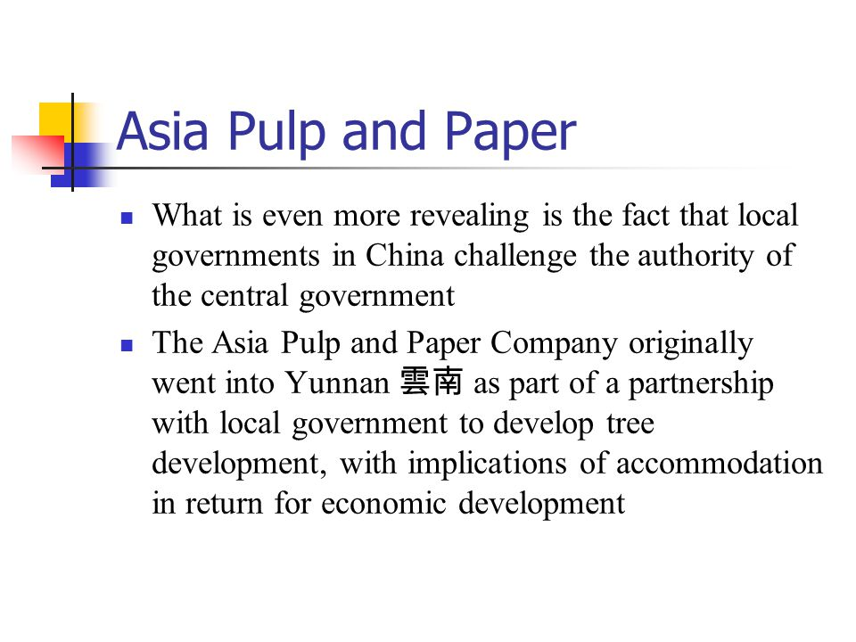 Asia Pulp and Paper What is even more revealing is the fact that local governments in China challenge the authority of the central government The Asia Pulp and Paper Company originally went into Yunnan 雲南 as part of a partnership with local government to develop tree development, with implications of accommodation in return for economic development