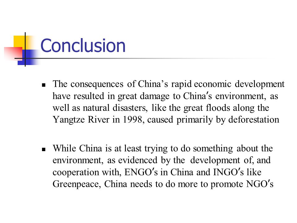 Conclusion The consequences of China's rapid economic development have resulted in great damage to China ' s environment, as well as natural disasters, like the great floods along the Yangtze River in 1998, caused primarily by deforestation While China is at least trying to do something about the environment, as evidenced by the development of, and cooperation with, ENGO ' s in China and INGO ' s like Greenpeace, China needs to do more to promote NGO ' s