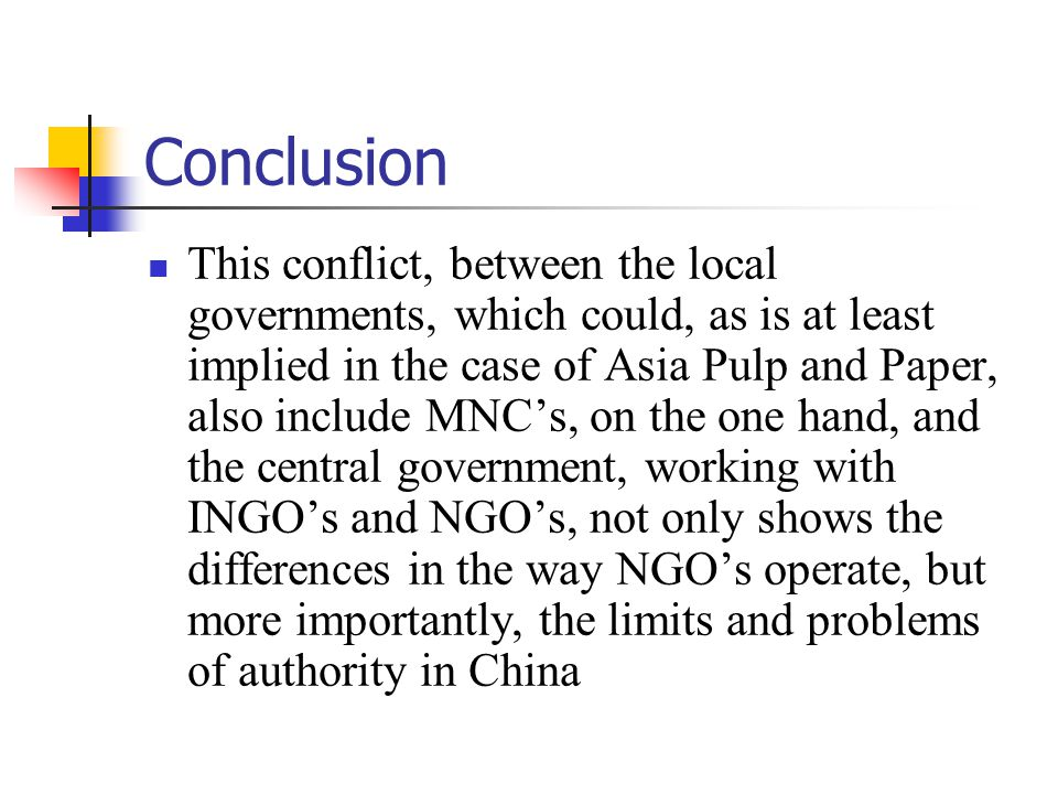 Conclusion This conflict, between the local governments, which could, as is at least implied in the case of Asia Pulp and Paper, also include MNC's, on the one hand, and the central government, working with INGO's and NGO's, not only shows the differences in the way NGO's operate, but more importantly, the limits and problems of authority in China