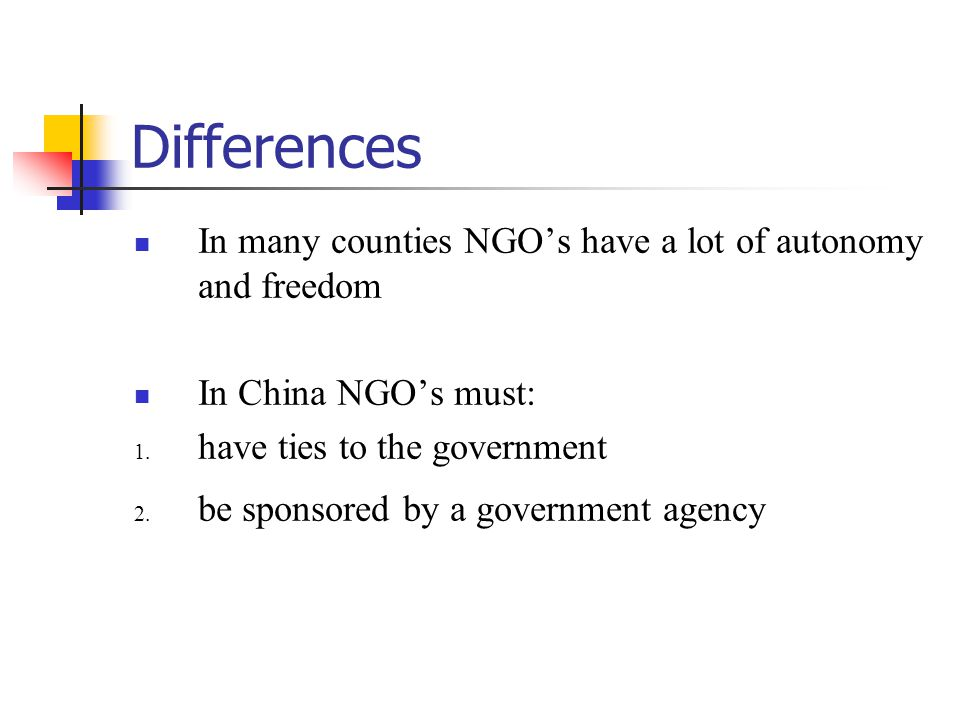 Differences China reluctantly allows INGO's and local NGO's only because of international pressure and globalization, differs from other countries Though China's NGO's may have some attributes and features of NGO's in other countries, it is their function and role as well as their relations with the government [and the business sector] that is much different