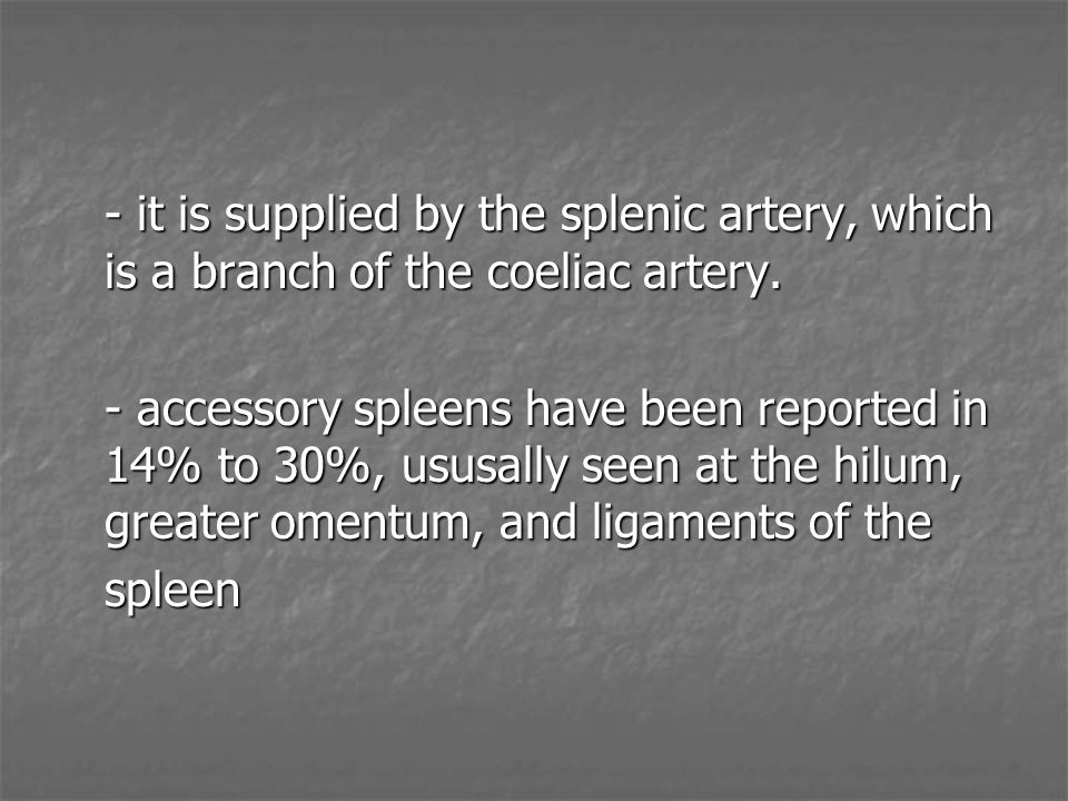 - it is supplied by the splenic artery, which is a branch of the coeliac artery.
