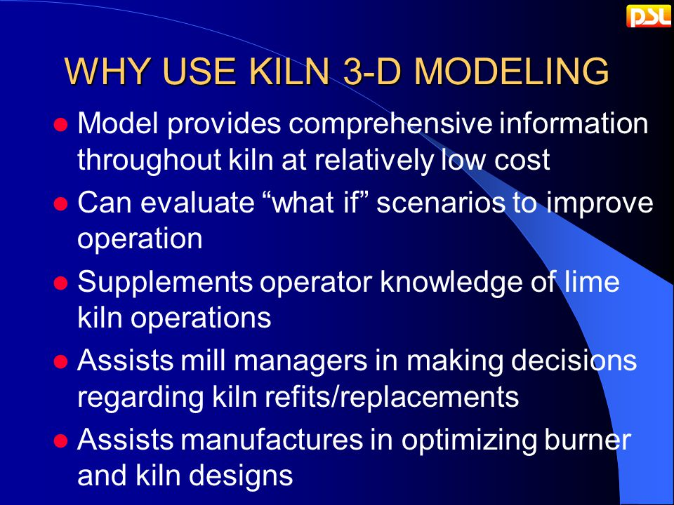 WHY USE KILN 3-D MODELING Model provides comprehensive information throughout kiln at relatively low cost Can evaluate what if scenarios to improve operation Supplements operator knowledge of lime kiln operations Assists mill managers in making decisions regarding kiln refits/replacements Assists manufactures in optimizing burner and kiln designs