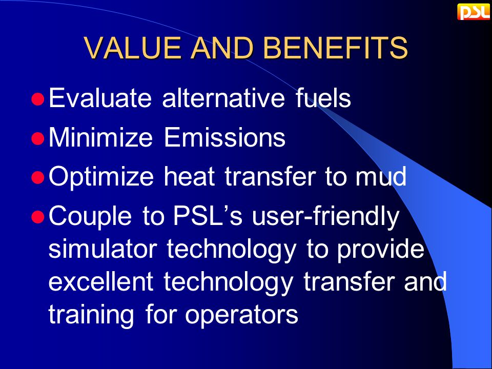 VALUE AND BENEFITS Evaluate alternative fuels Minimize Emissions Optimize heat transfer to mud Couple to PSL's user-friendly simulator technology to provide excellent technology transfer and training for operators
