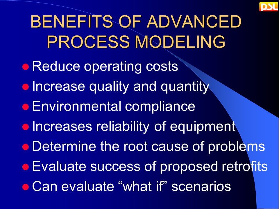 BENEFITS OF ADVANCED PROCESS MODELING Reduce operating costs Increase quality and quantity Environmental compliance Increases reliability of equipment Determine the root cause of problems Evaluate success of proposed retrofits Can evaluate what if scenarios