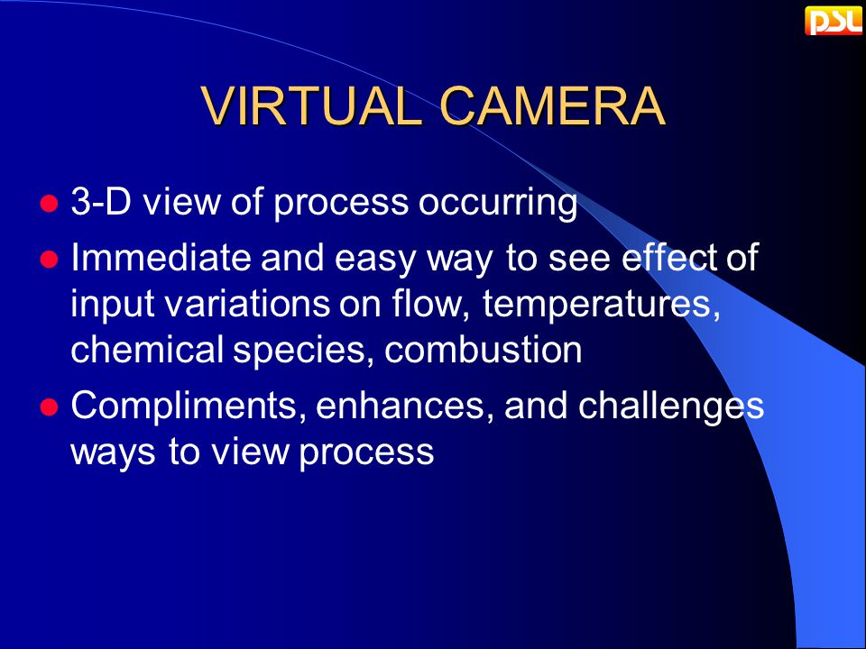 VIRTUAL CAMERA 3-D view of process occurring Immediate and easy way to see effect of input variations on flow, temperatures, chemical species, combustion Compliments, enhances, and challenges ways to view process