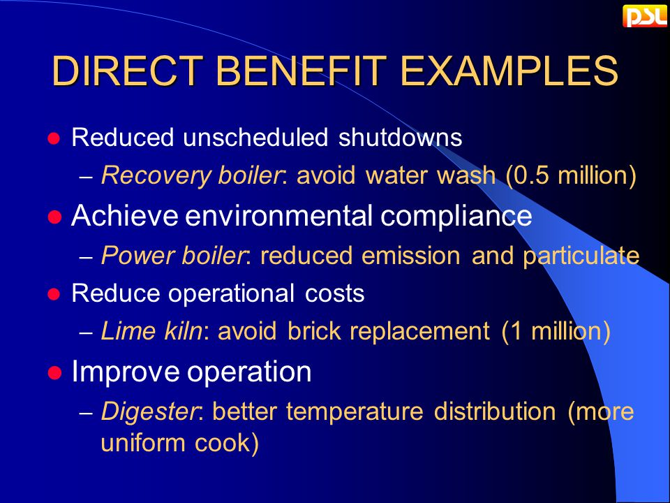 DIRECT BENEFIT EXAMPLES Reduced unscheduled shutdowns – Recovery boiler: avoid water wash (0.5 million) Achieve environmental compliance – Power boiler: reduced emission and particulate Reduce operational costs – Lime kiln: avoid brick replacement (1 million) Improve operation – Digester: better temperature distribution (more uniform cook)