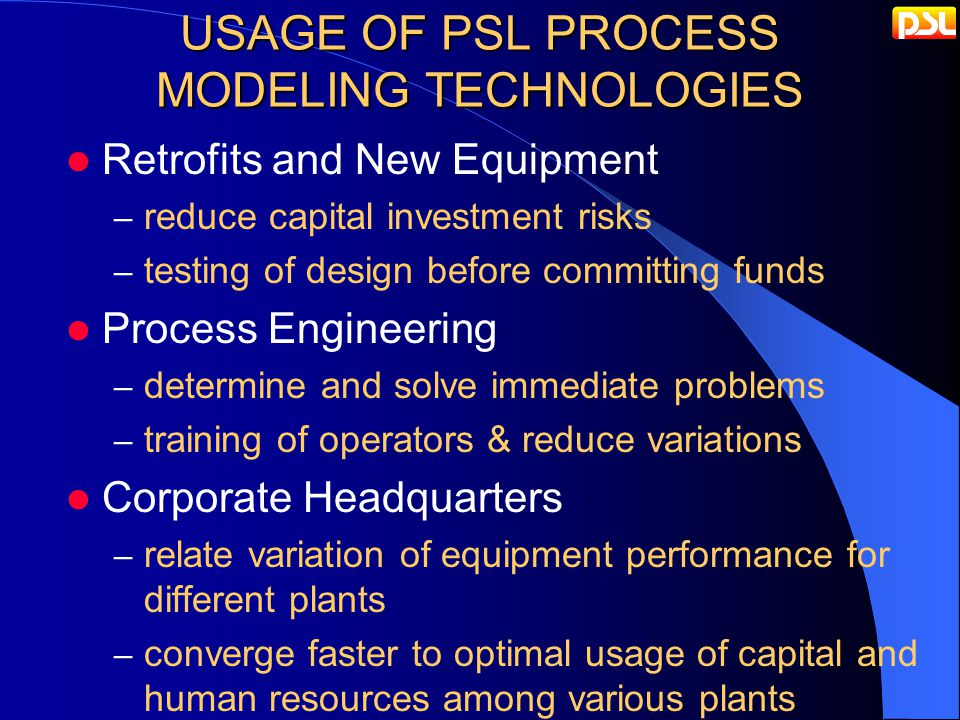USAGE OF PSL PROCESS MODELING TECHNOLOGIES Retrofits and New Equipment – reduce capital investment risks – testing of design before committing funds Process Engineering – determine and solve immediate problems – training of operators & reduce variations Corporate Headquarters – relate variation of equipment performance for different plants – converge faster to optimal usage of capital and human resources among various plants